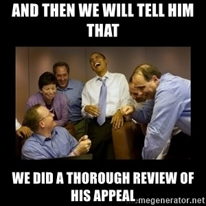 And then we told them... - aND THEN WE WILL TELL HIM THAT  WE DID A THOROUGH REVIEW OF HIS APPEAL