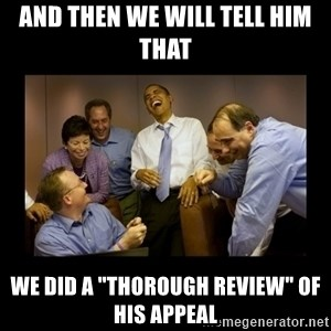 """And then we told them... - aND THEN WE WILL TELL HIM THAT WE DID A """"THOROUGH REVIEW"""" OF HIS APPEAL"""