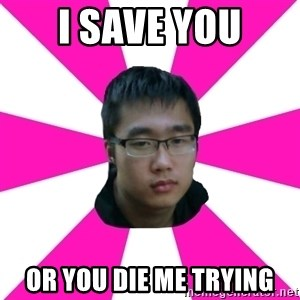 Raging Gamer Geek - I SAVE YOU OR YOU DIE ME TRYING