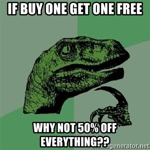 Philosoraptor - if buy one get one free why not 50% off everything??