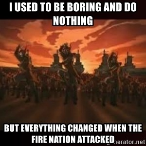 Fire Nation attack - I used to be boring and do nothing  But everything changed wHen the fire nation attacked