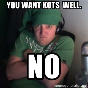 Martyn says NO! - YOU WANT KOTS  WELL. NO