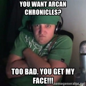 Martyn says NO! - You want arcan Chronicles? Too bad. You get my face!!!
