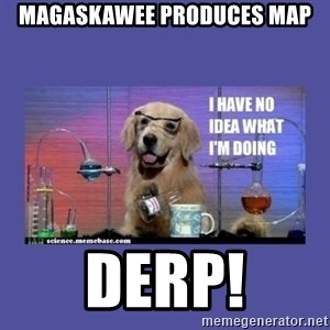 I don't know what i'm doing! dog - magaskawee produces map DERP!