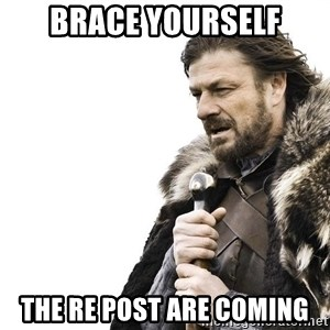 Winter is Coming - Brace Yourself The re post are coming