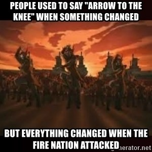 """Fire Nation attack - People used to say """"arrow to the knee"""" when something changed but everything changed when the fire nation attacked"""