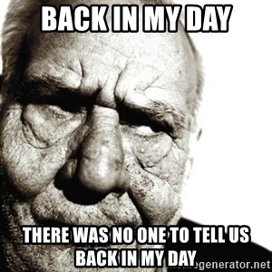 Back In My Day - back in my day there was no one to tell us back in my day
