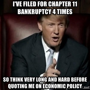 Donald Trump - I've Filed for Chapter 11 bankruptcy 4 times So think very long and hard before quoting me on economic policy