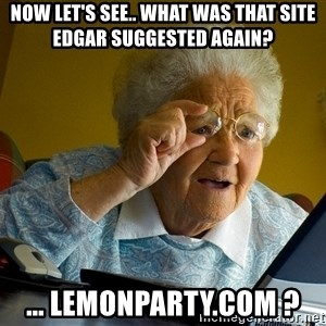 Internet Grandma Surprise - Now let's see.. what was that site edgar suggested again? ... lemonparty.com ?
