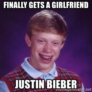 Bad Luck Brian - Finally gets a girlfriend Justin Bieber