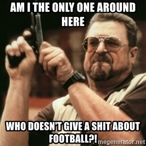 Walter Sobchak with gun - AM I THE ONLY ONE AROUND HERE WHO DOESN'T GIVE A SHIT ABOUT FOOTBALL?!