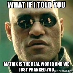 what if i told you matri - What ıf I told you matrıx ıs the real world and we just pranked you