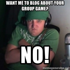 Martyn says NO! - Want me to blog about your group game? no!