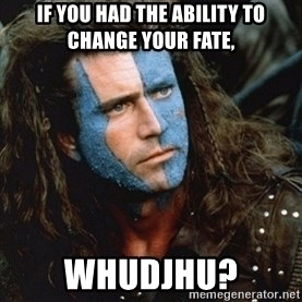 Braveheart - If you had the ability to change your fate, whudjhu?
