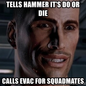 Typical Shepard - Tells Hammer it's do or die calls evac for squadmates