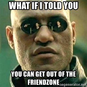 what if i told you matri - What if i told you you can get out of the friendzone