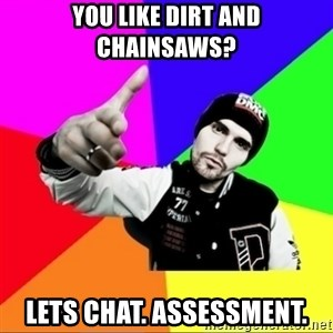 noizemc - You like dirt and chainsaws? LETS CHAT. Assessment.