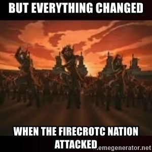 Fire Nation attack - But everything changed When the firecrotc nation attacked