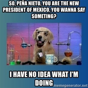 Chemistry Dog - so, peña nieto, you are the new president of mexico, you wanna say someting? I have no idea what i'm doing