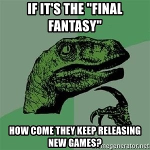 """Philosoraptor - if it's the """"final fantasy""""  how come they keep releasing new games?"""