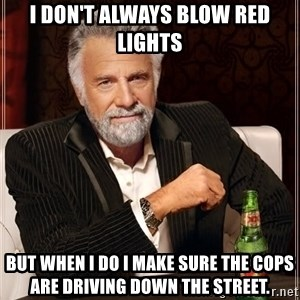 Dos Equis Man - i don't always blow red lights but when i do i make sure the cops are driving down the street.