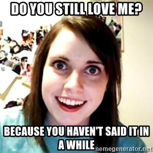 obsessed girlfriend - Do you still love me? Because you haven't said it in a while