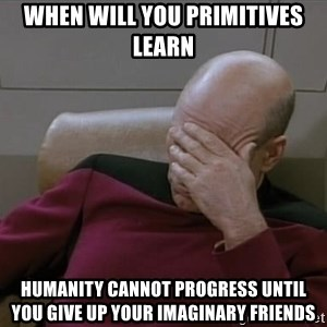 Picardfacepalm - when will you primitives learn humanity cannot progress until you give up your imaginary friends