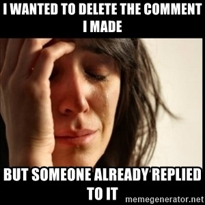 First World Problems - i wanted to delete the comment i made but someone already replied to it