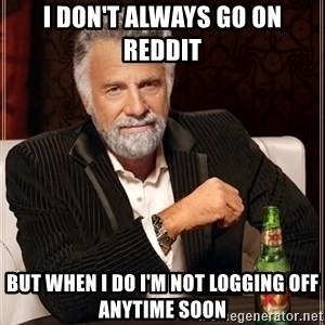 The Most Interesting Man In The World - i don't always go on reddit But when i do i'm not logging off anytime soon