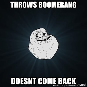Forever Alone - Throws boomerang doesnt come back