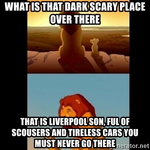 Lion King Shadowy Place - what is that dark scary place over there that is liverpool son, ful of scousers and tireless cars you must never go there