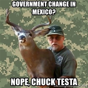 Chuck Testa Nope - government Change in mexico? Nope, Chuck Testa