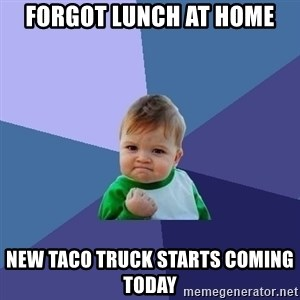 Success Kid - Forgot lunch at home New taco truck starts coming today