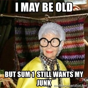 Granny-potterhad - i may be old but sum 1  still wants my junk