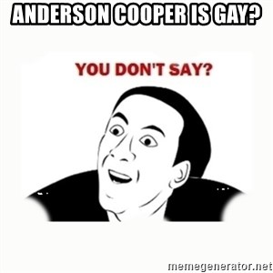 you dont say - Anderson cooper is gay?