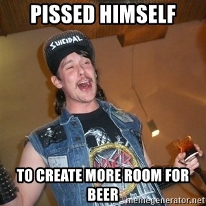 Extremely Drunk Metalhead - PisseD himself To create more room for beeR