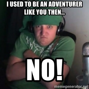 Martyn says NO! - i used to be an ADVENTURER like you then... no!