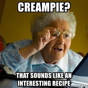 Internet Grandma Surprise - Creampie? that sounds like an interesting recipe