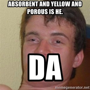 really high guy - Absorbent and yellow and porous is he. Da