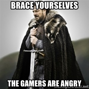 Brace yourselves. - Brace yourselves the gamers are angry