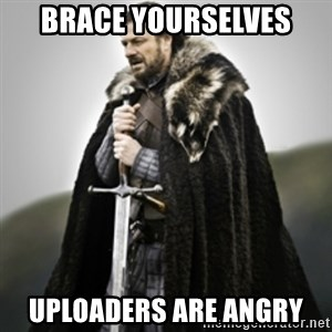 Brace yourselves. - Brace yourselves uploaders are angry