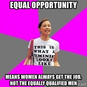 Feminist Cunt - equal opportunity means women always get the job, not the equally qualified men