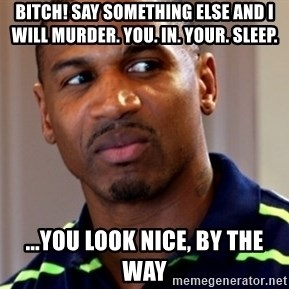 Stevie j - Bitch! Say Something Else and I will Murder. You. In. Your. Sleep. ...You look Nice, by the way