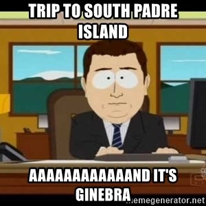 Aand Its Gone - Trip to SoUth padre Island AaaaaaaAaaaand iT's Ginebra