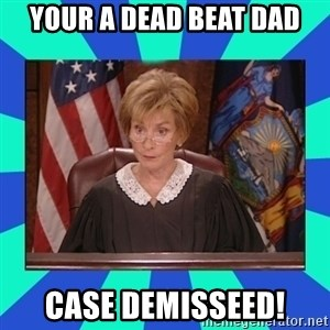 Judge Judy - your a dead beat dad case demisseed!