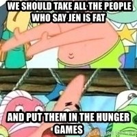 patrick star -  We should take all the people who say Jen is fat And put them in the Hunger Games