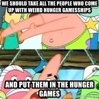 patrick star - We should take all the people who come up with Weird Hunger Gamesships And put them in the Hunger Games