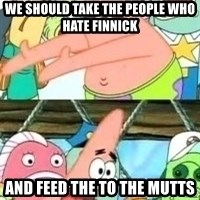 patrick star - We should take the people who hate Finnick And feed the to the Mutts