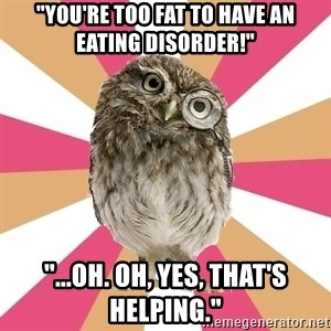 "Eating Disorder Owl - ""You're too fat to have an eating disorder!"" ""...oh. Oh, yes, that's helping."""