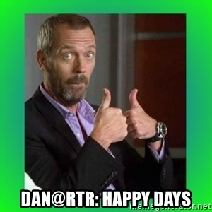 Thumbs up House - Dan@RTR: HAPPY DAYS